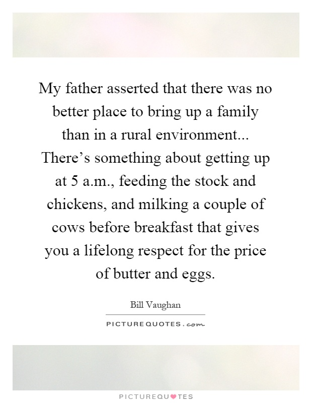 My father asserted that there was no better place to bring up a family than in a rural environment... There's something about getting up at 5 a.m., feeding the stock and chickens, and milking a couple of cows before breakfast that gives you a lifelong respect for the price of butter and eggs Picture Quote #1