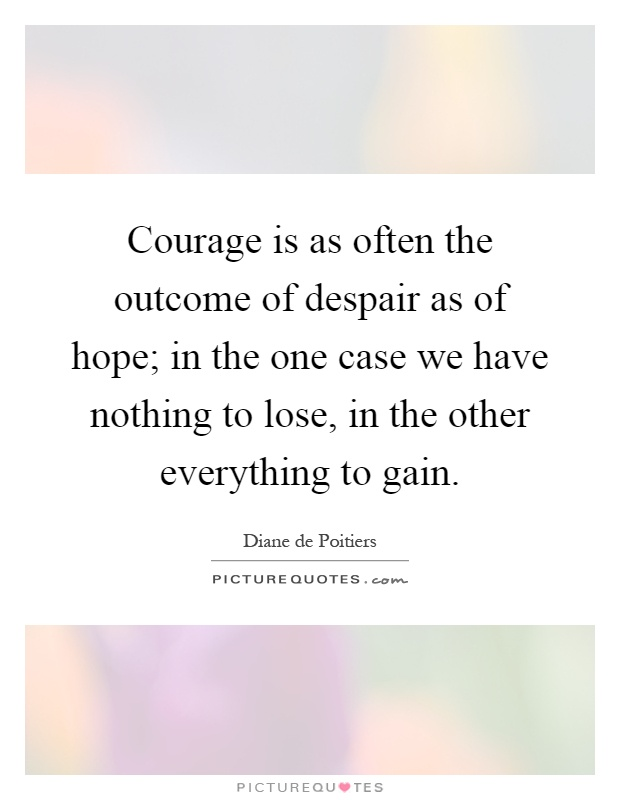 Courage is as often the outcome of despair as of hope; in the one case we have nothing to lose, in the other everything to gain Picture Quote #1
