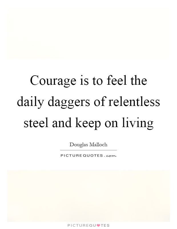 Courage is to feel the daily daggers of relentless steel and keep on living Picture Quote #1