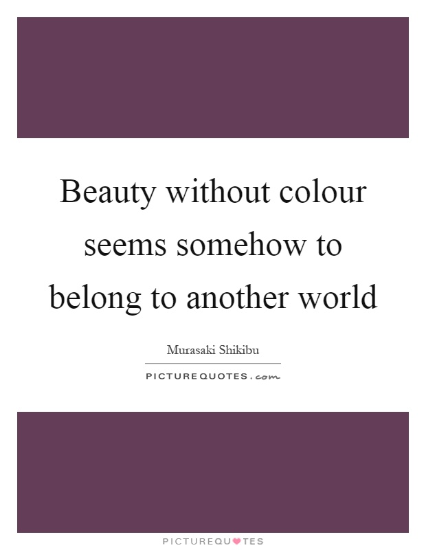 Beauty without colour seems somehow to belong to another world Picture Quote #1