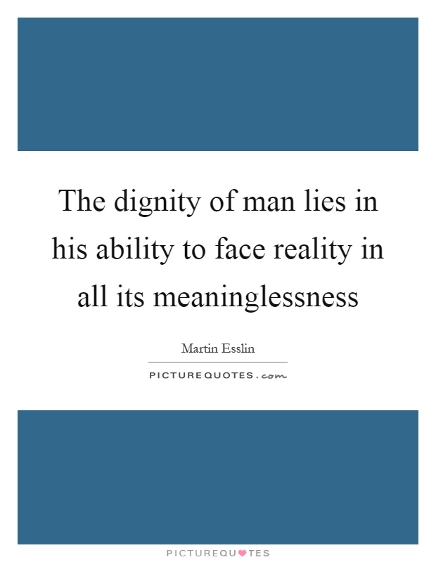 The dignity of man lies in his ability to face reality in all its meaninglessness Picture Quote #1