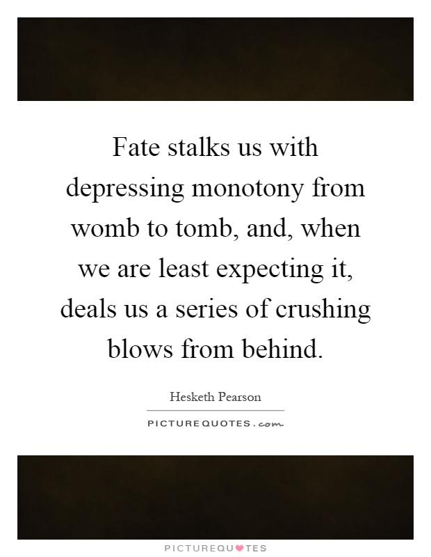 Fate stalks us with depressing monotony from womb to tomb, and, when we are least expecting it, deals us a series of crushing blows from behind Picture Quote #1