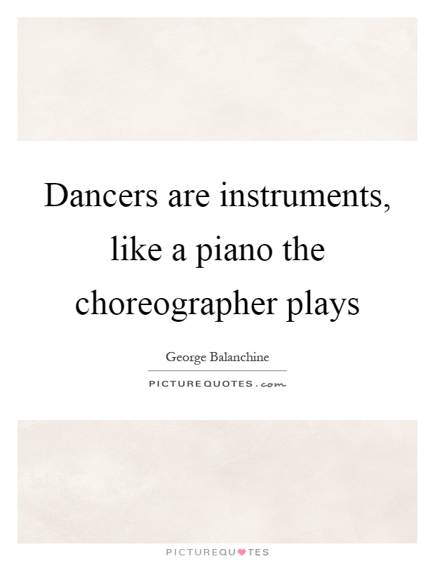 Dancers are instruments, like a piano the choreographer plays Picture Quote #1