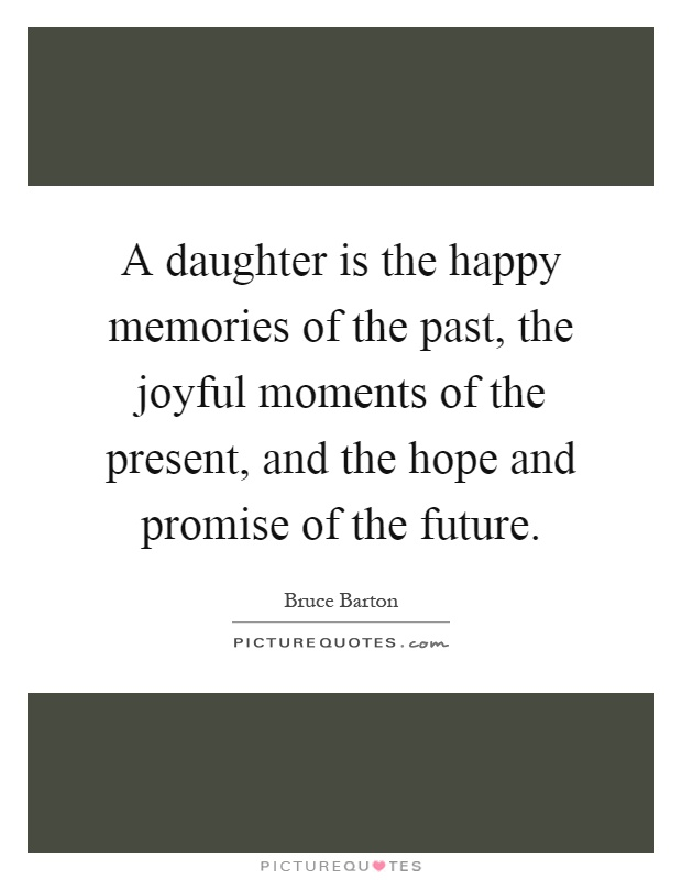 A daughter is the happy memories of the past, the joyful moments of the present, and the hope and promise of the future Picture Quote #1
