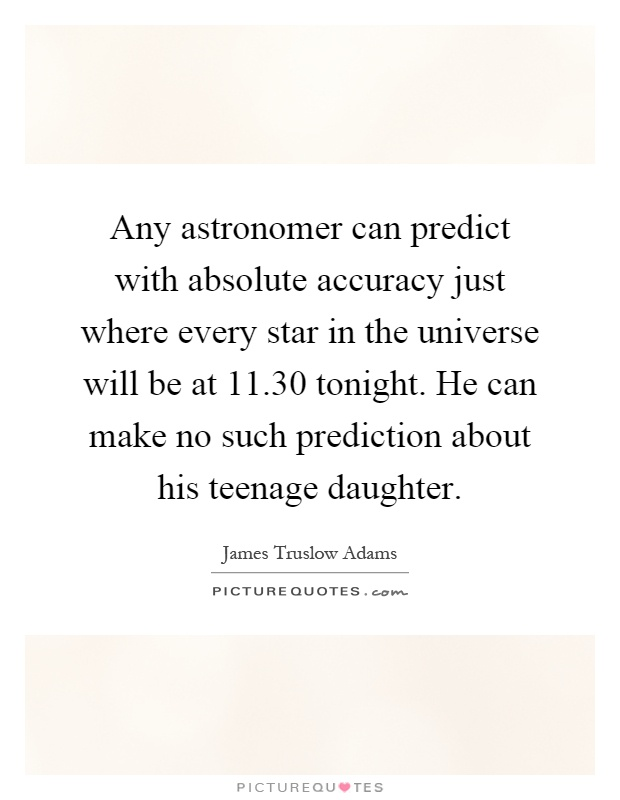 Any astronomer can predict with absolute accuracy just where every star in the universe will be at 11.30 tonight. He can make no such prediction about his teenage daughter Picture Quote #1