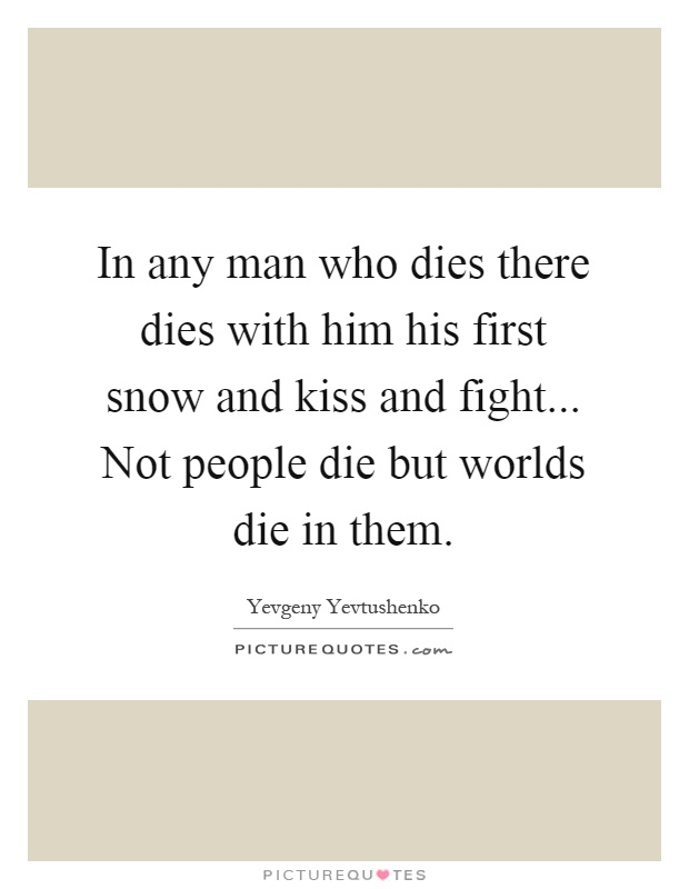 In any man who dies there dies with him his first snow and kiss and fight... Not people die but worlds die in them Picture Quote #1
