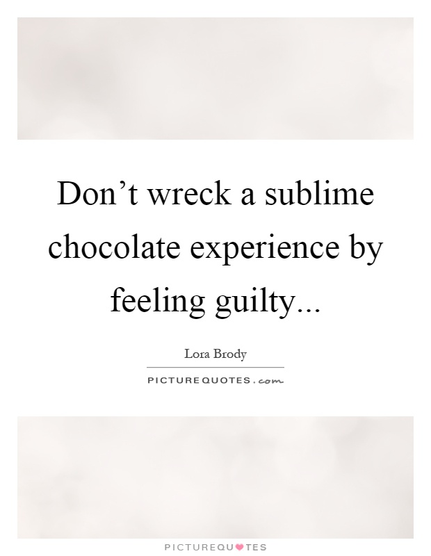 Don't wreck a sublime chocolate experience by feeling guilty Picture Quote #1