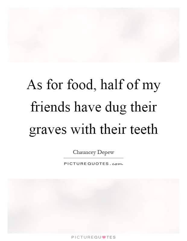 As for food, half of my friends have dug their graves with their teeth Picture Quote #1