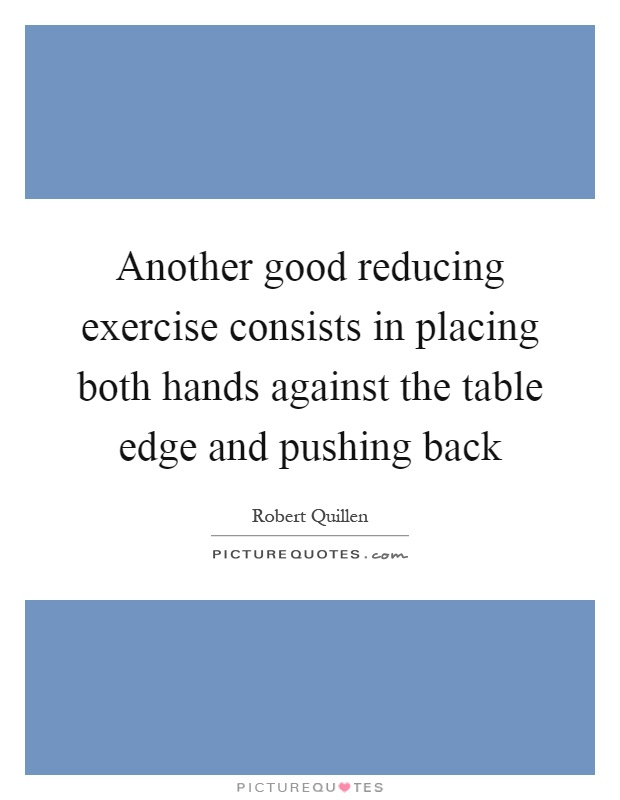 Another good reducing exercise consists in placing both hands against the table edge and pushing back Picture Quote #1