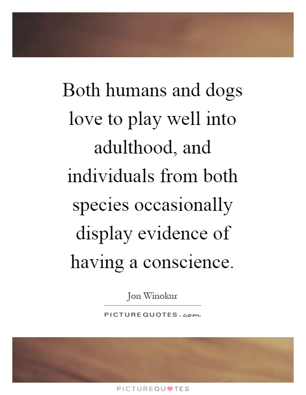 Both humans and dogs love to play well into adulthood, and individuals from both species occasionally display evidence of having a conscience Picture Quote #1