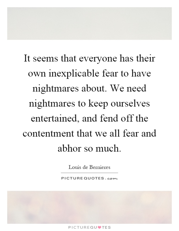 It seems that everyone has their own inexplicable fear to have nightmares about. We need nightmares to keep ourselves entertained, and fend off the contentment that we all fear and abhor so much Picture Quote #1