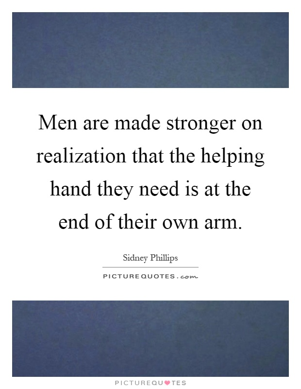 Men are made stronger on realization that the helping hand they need is at the end of their own arm Picture Quote #1