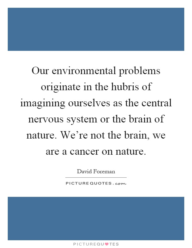Our environmental problems originate in the hubris of imagining ourselves as the central nervous system or the brain of nature. We're not the brain, we are a cancer on nature Picture Quote #1