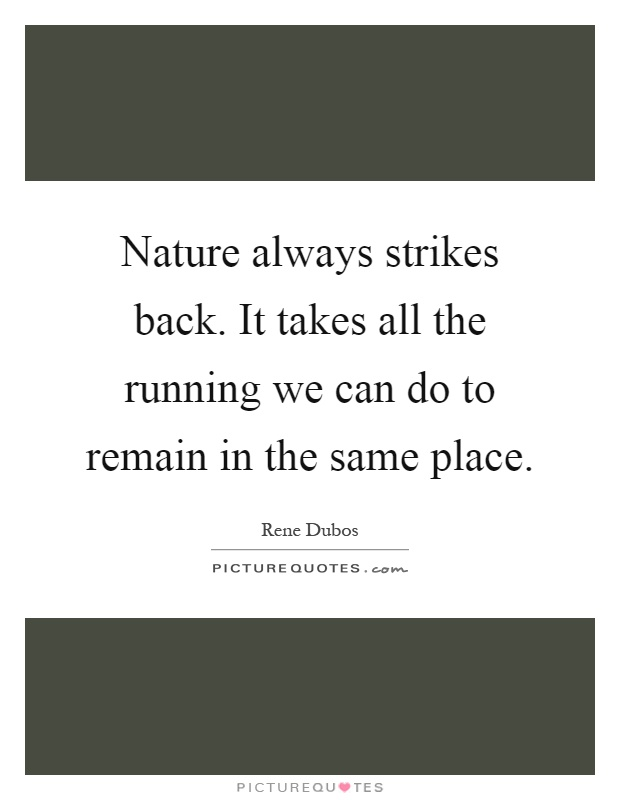 Nature always strikes back. It takes all the running we can do to remain in the same place Picture Quote #1