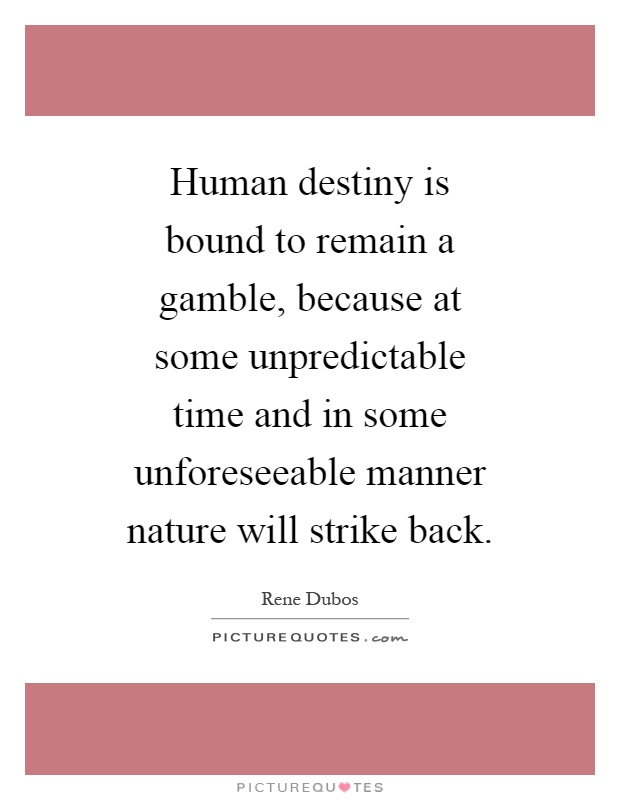 Human destiny is bound to remain a gamble, because at some unpredictable time and in some unforeseeable manner nature will strike back Picture Quote #1