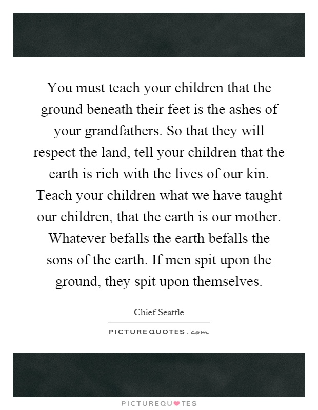 You must teach your children that the ground beneath their feet is the ashes of your grandfathers. So that they will respect the land, tell your children that the earth is rich with the lives of our kin. Teach your children what we have taught our children, that the earth is our mother. Whatever befalls the earth befalls the sons of the earth. If men spit upon the ground, they spit upon themselves Picture Quote #1