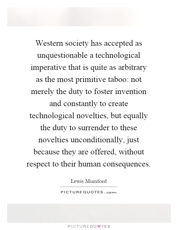 Western society has accepted as unquestionable a technological imperative that is quite as arbitrary as the most primitive taboo: not merely the duty to foster invention and constantly to create technological novelties, but equally the duty to surrender to these novelties unconditionally, just because they are offered, without respect to their human consequences Picture Quote #1
