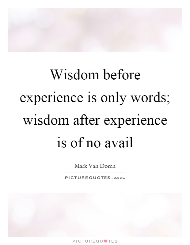 Wisdom before experience is only words; wisdom after experience is of no avail Picture Quote #1