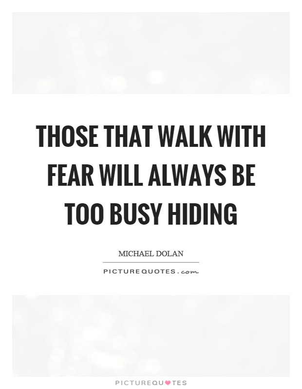 Those that walk with fear will always be too busy hiding Picture Quote #1