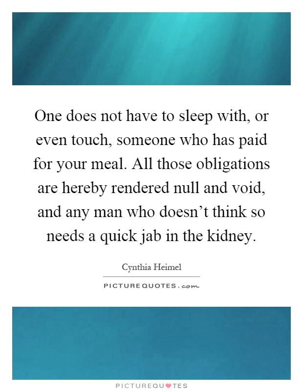 One does not have to sleep with, or even touch, someone who has paid for your meal. All those obligations are hereby rendered null and void, and any man who doesn't think so needs a quick jab in the kidney Picture Quote #1