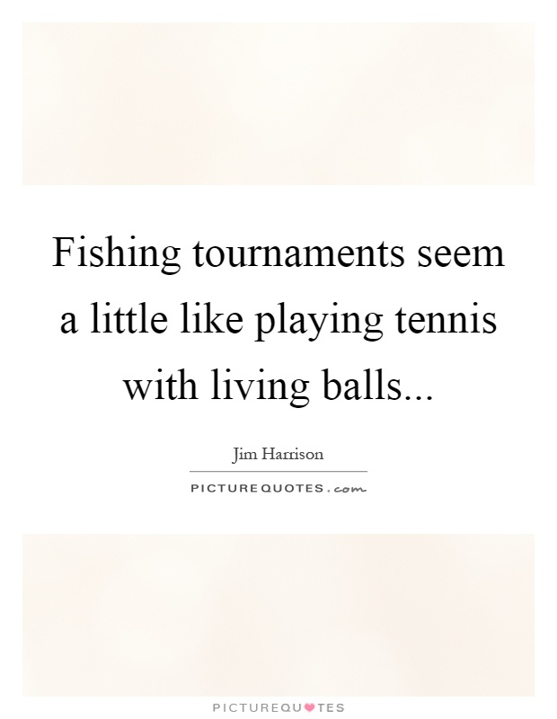 Fishing tournaments seem a little like playing tennis with living balls Picture Quote #1