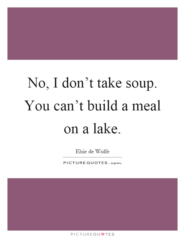 No, I don't take soup. You can't build a meal on a lake Picture Quote #1