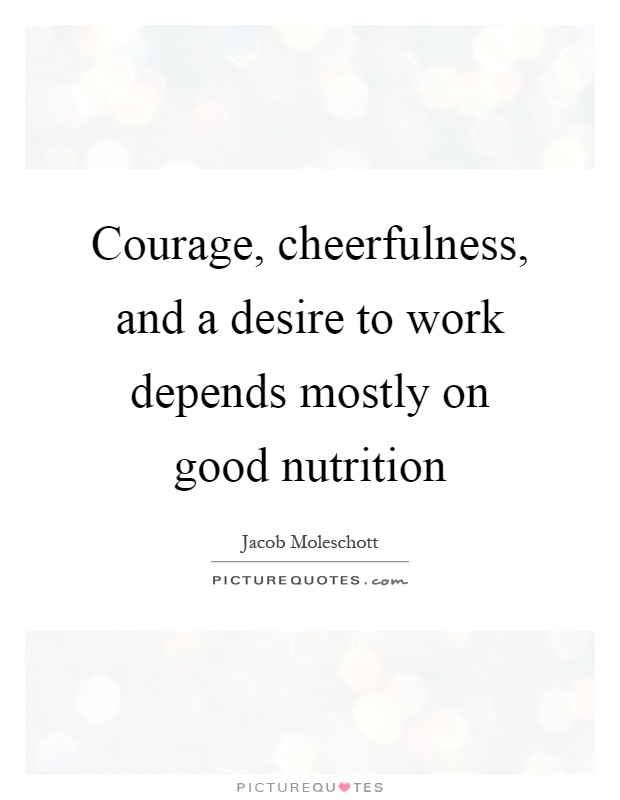 Courage, cheerfulness, and a desire to work depends mostly on good nutrition Picture Quote #1