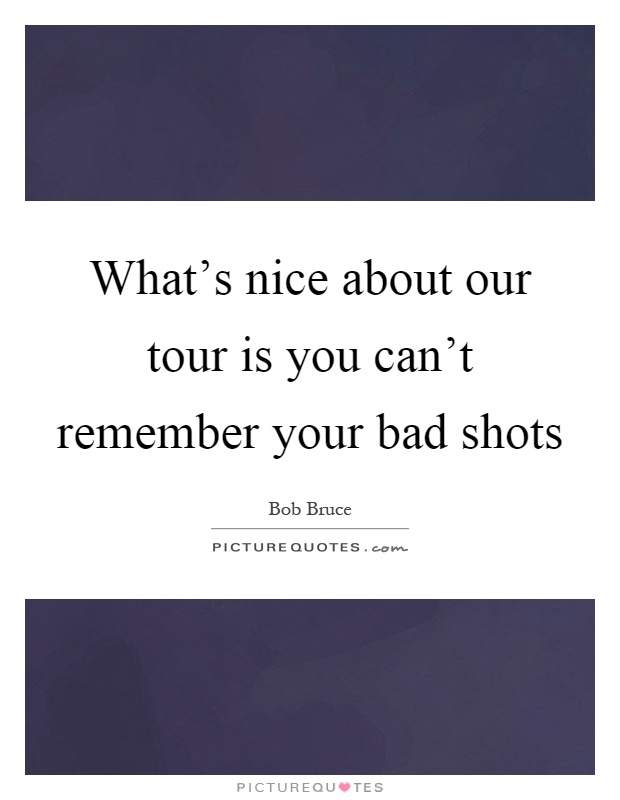 What's nice about our tour is you can't remember your bad shots Picture Quote #1