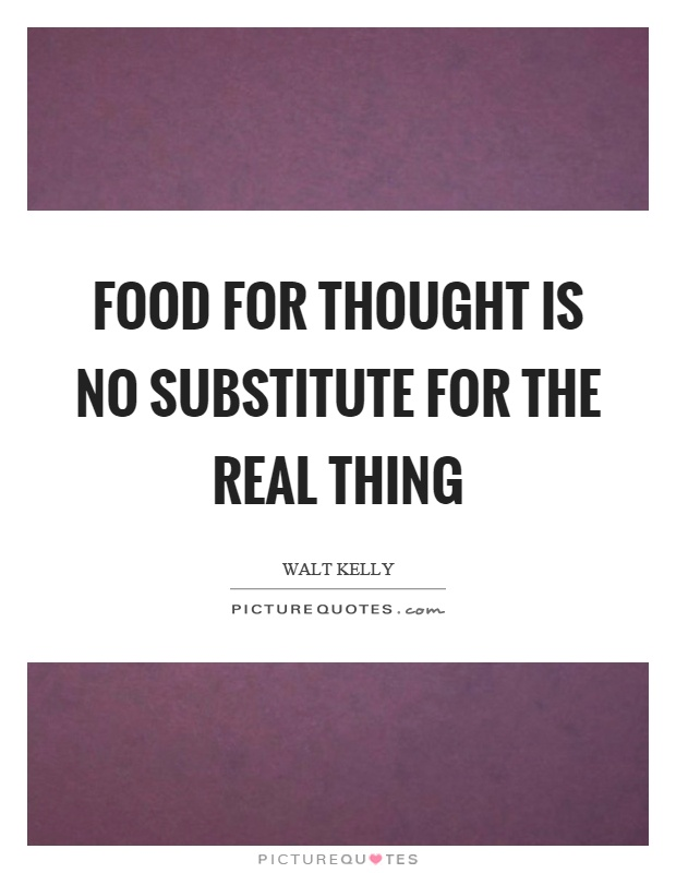 Food for thought is no substitute for the real thing Picture Quote #1