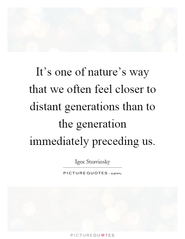 It's one of nature's way that we often feel closer to distant generations than to the generation immediately preceding us Picture Quote #1