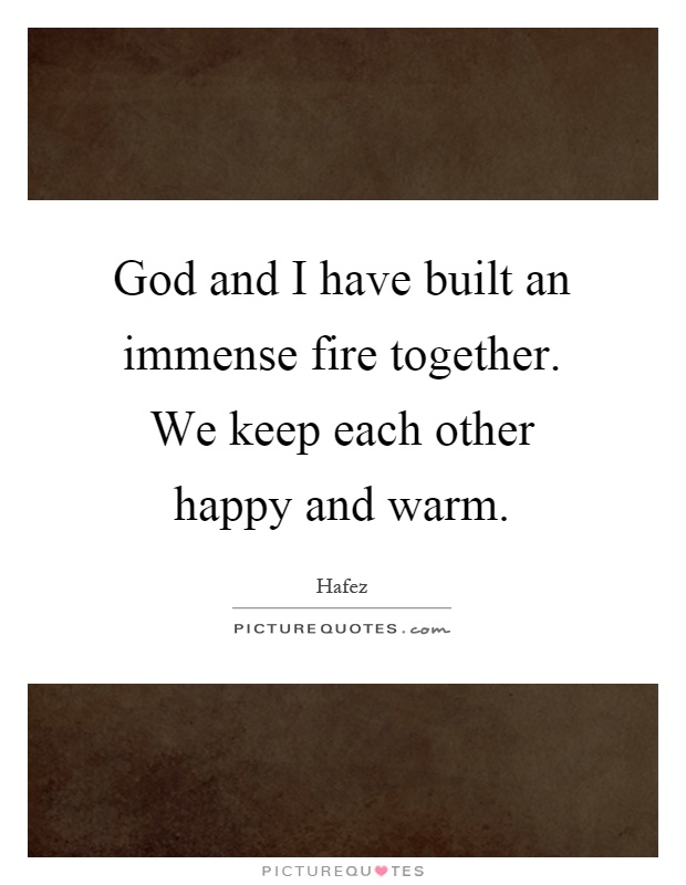 God and I have built an immense fire together. We keep each other happy and warm Picture Quote #1