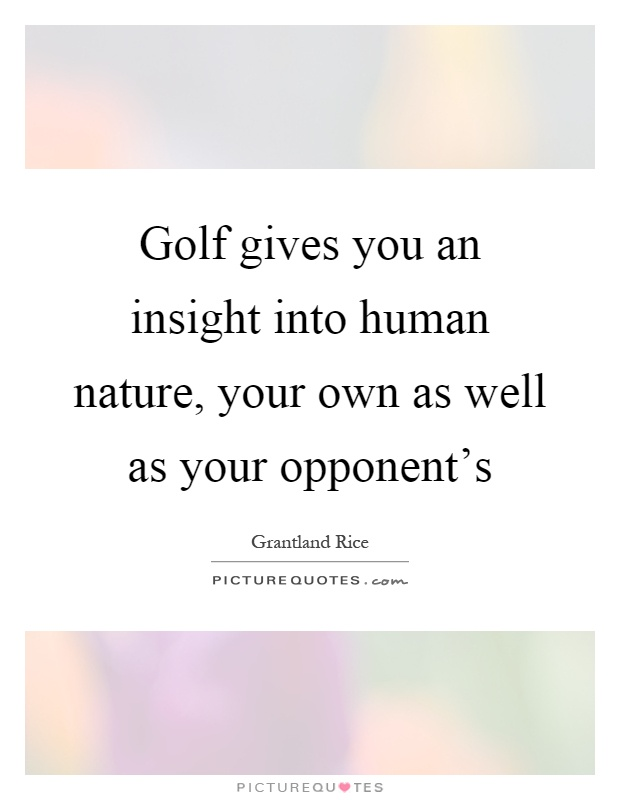 Golf gives you an insight into human nature, your own as well as your opponent's Picture Quote #1