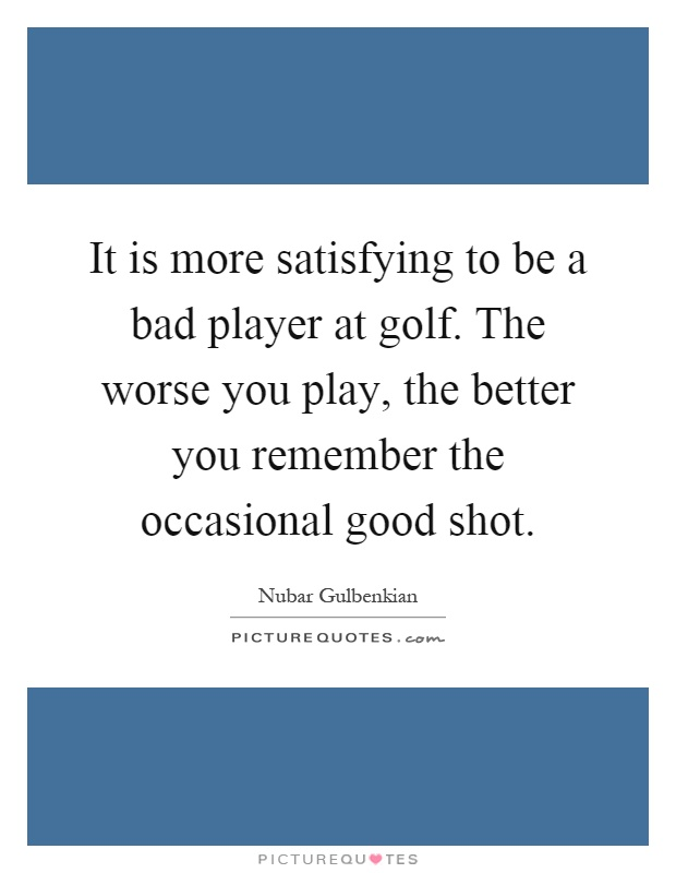 It is more satisfying to be a bad player at golf. The worse you play, the better you remember the occasional good shot Picture Quote #1