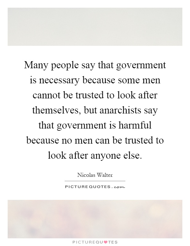 Many people say that government is necessary because some men cannot be trusted to look after themselves, but anarchists say that government is harmful because no men can be trusted to look after anyone else Picture Quote #1