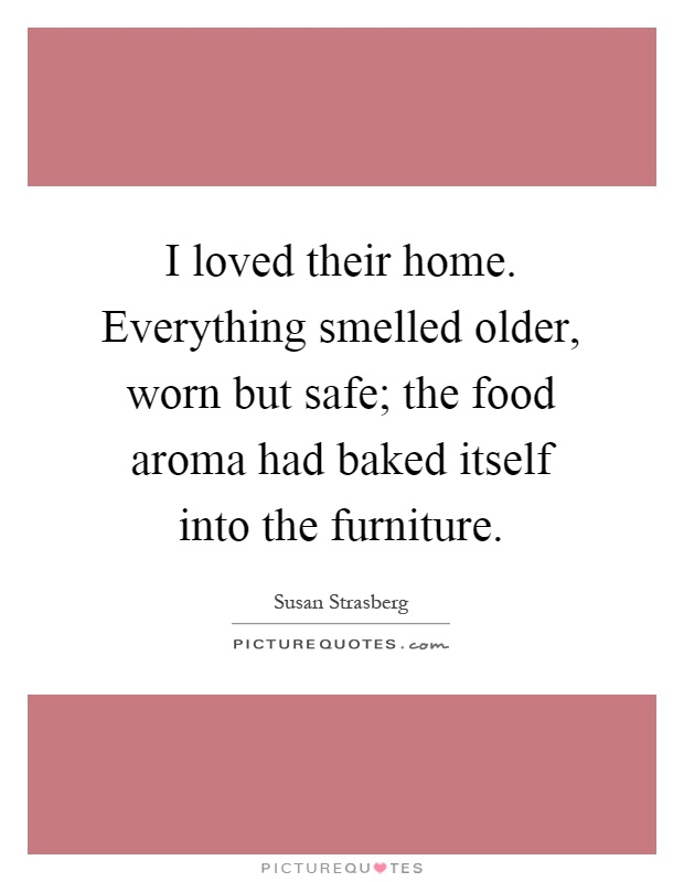 I loved their home. Everything smelled older, worn but safe; the food aroma had baked itself into the furniture Picture Quote #1