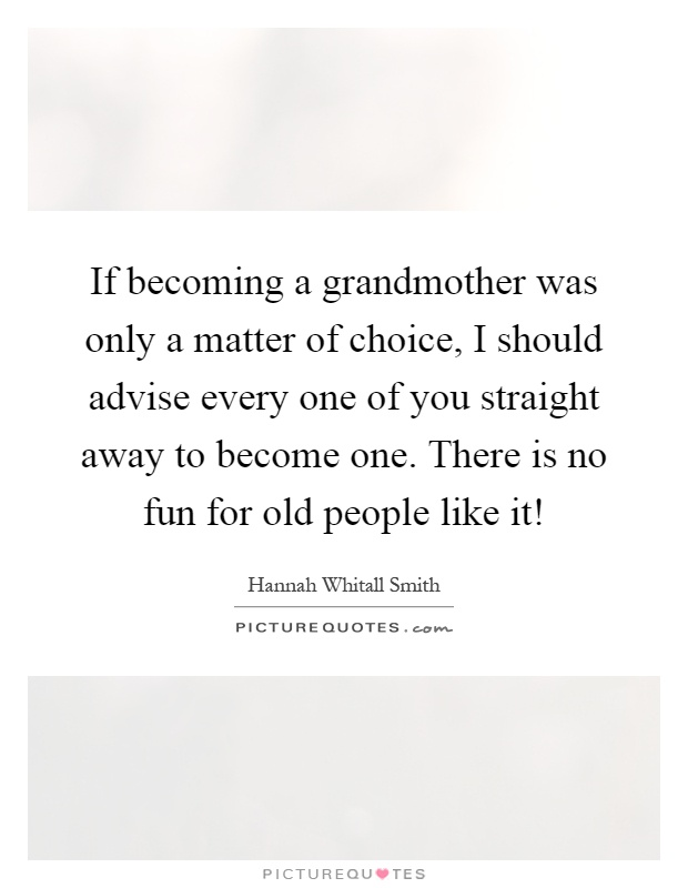 If becoming a grandmother was only a matter of choice, I should advise every one of you straight away to become one. There is no fun for old people like it! Picture Quote #1