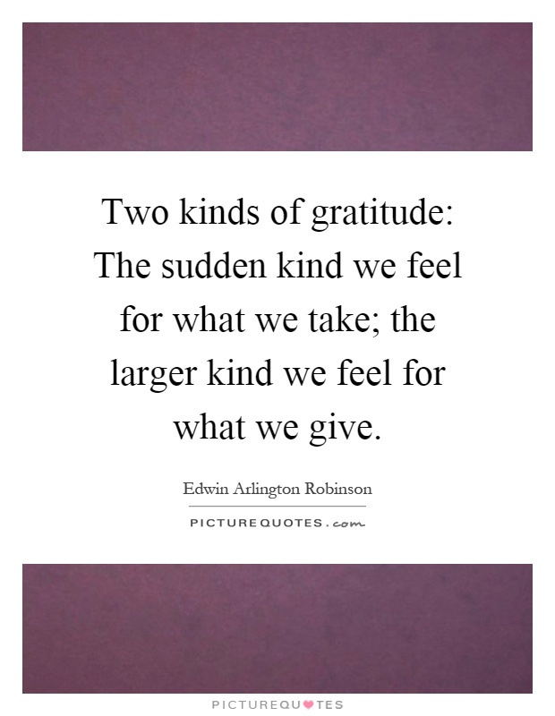 Two kinds of gratitude: The sudden kind we feel for what we take; the larger kind we feel for what we give Picture Quote #1