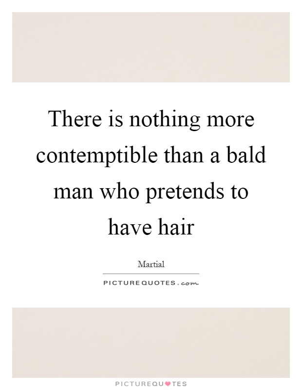 There is nothing more contemptible than a bald man who pretends to have hair Picture Quote #1