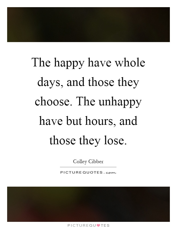 The happy have whole days, and those they choose. The unhappy have but hours, and those they lose Picture Quote #1