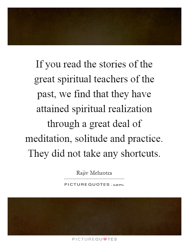 If you read the stories of the great spiritual teachers of the past, we find that they have attained spiritual realization through a great deal of meditation, solitude and practice. They did not take any shortcuts Picture Quote #1