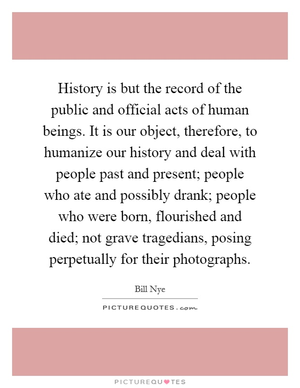 History is but the record of the public and official acts of human beings. It is our object, therefore, to humanize our history and deal with people past and present; people who ate and possibly drank; people who were born, flourished and died; not grave tragedians, posing perpetually for their photographs Picture Quote #1