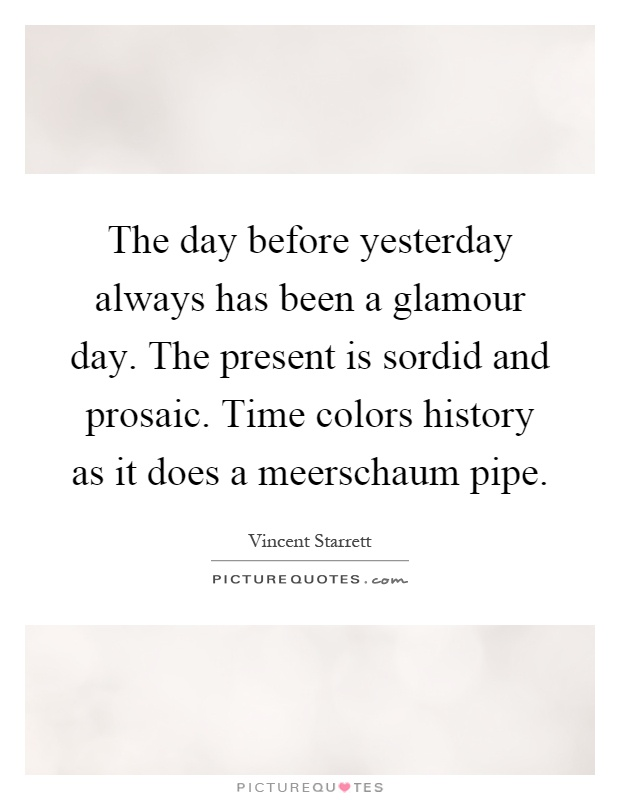 The day before yesterday always has been a glamour day. The present is sordid and prosaic. Time colors history as it does a meerschaum pipe Picture Quote #1