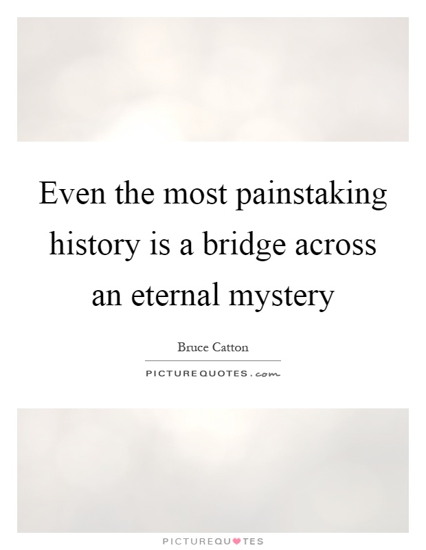 Even the most painstaking history is a bridge across an eternal mystery Picture Quote #1