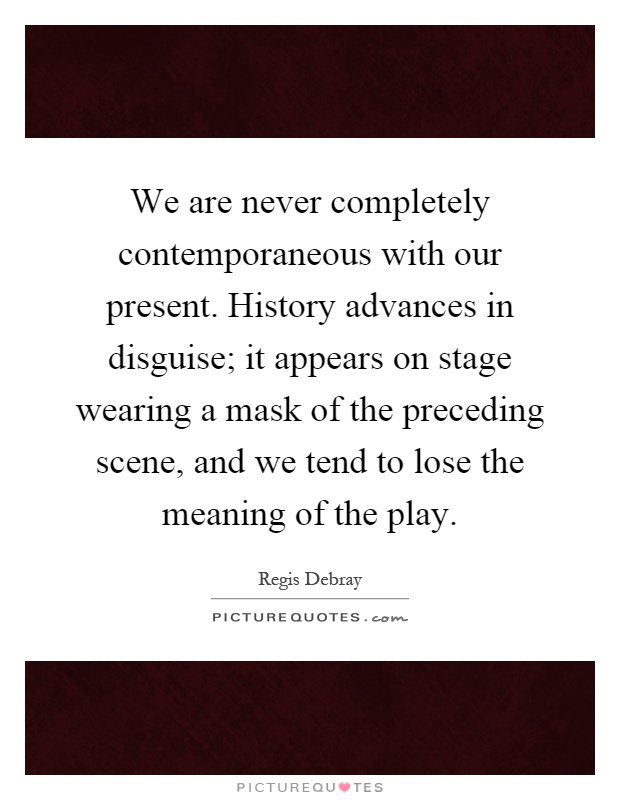 We are never completely contemporaneous with our present. History advances in disguise; it appears on stage wearing a mask of the preceding scene, and we tend to lose the meaning of the play Picture Quote #1