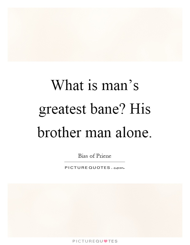What is man's greatest bane? His brother man alone Picture Quote #1