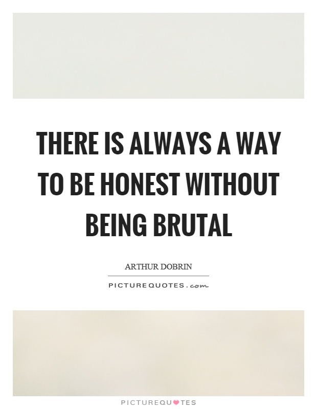 There is always a way to be honest without being brutal Picture Quote #1