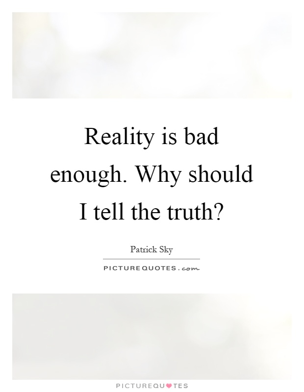 Reality is bad enough. Why should I tell the truth? Picture Quote #1