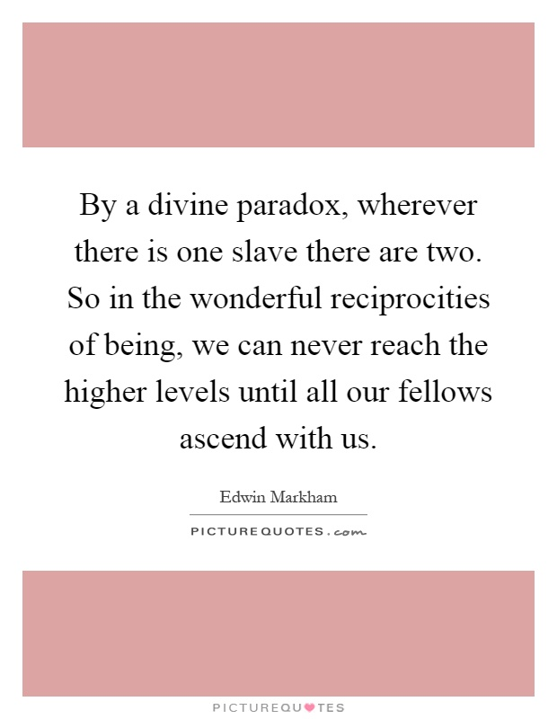 By a divine paradox, wherever there is one slave there are two. So in the wonderful reciprocities of being, we can never reach the higher levels until all our fellows ascend with us Picture Quote #1