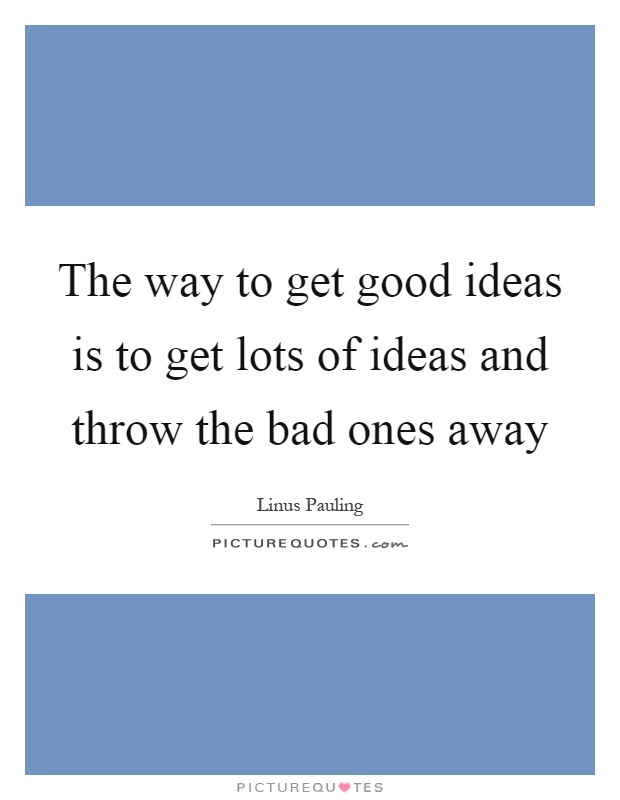 The way to get good ideas is to get lots of ideas and throw the bad ones away Picture Quote #1