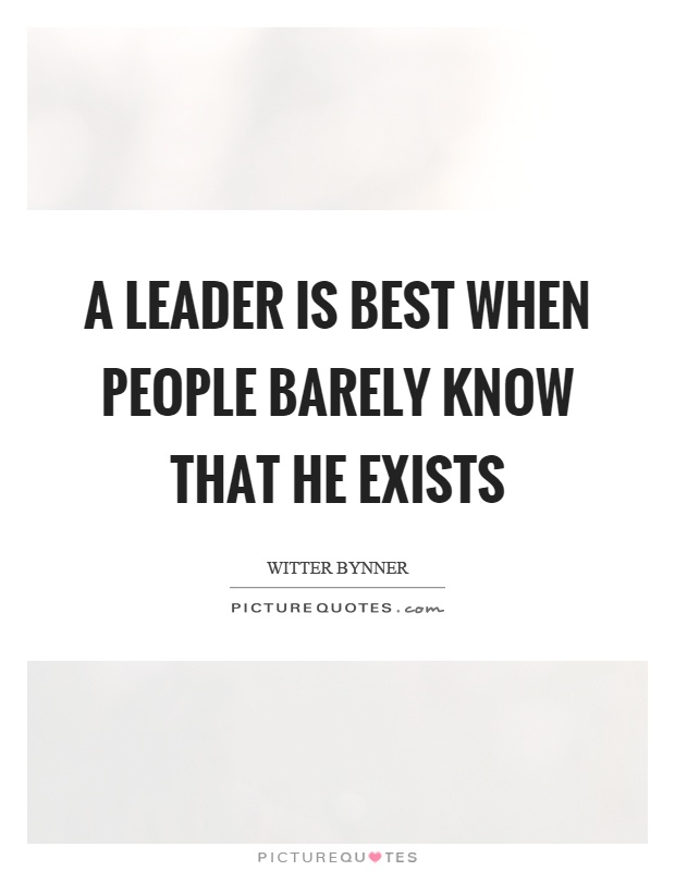 A leader is best when people barely know that he exists Picture Quote #1